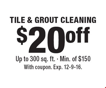 $20 off TILE & GROUT CLEANING Up to 300 sq. ft. - Min. of $150. With coupon. Exp. 12-9-16.