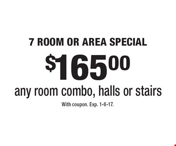 $165.00 7 ROOM OR AREA SPECIAL any room combo, halls or stairs. With coupon. Exp. 1-6-17.