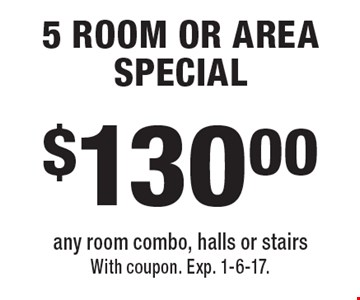 $130.00 5 ROOM OR AREA SPECIAL any room combo, halls or stairs. With coupon. Exp. 1-6-17.