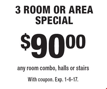 $90.00 3 ROOM OR AREA SPECIAL any room combo, halls or stairs. With coupon. Exp. 1-6-17.