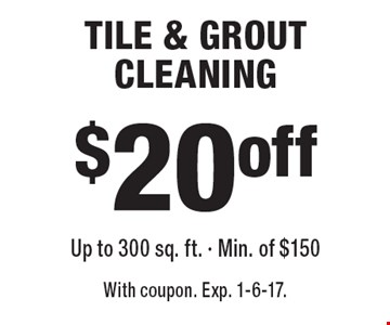 $20 off TILE & GROUT CLEANING Up to 300 sq. ft. - Min. of $150. With coupon. Exp. 1-6-17.