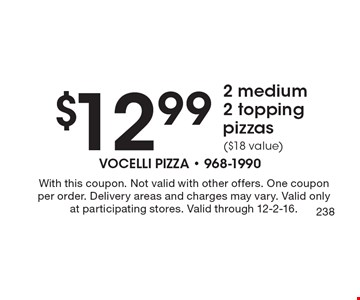 $12.99 2 medium 2 topping pizzas ($18 value). With this coupon. Not valid with other offers. One coupon per order. Delivery areas and charges may vary. Valid only at participating stores. Valid through 12-2-16.
