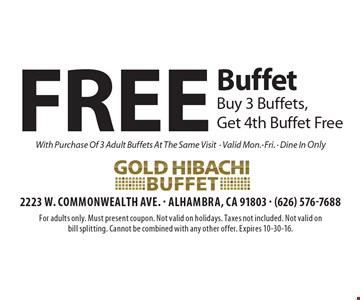 Free Buffet Buy 3 Buffets, Get 4th Buffet Free With Purchase Of 3 Adult Buffets At The Same Visit• Valid Mon.-Fri. • Dine In Only . For adults only. Must present coupon. Not valid on holidays. Taxes not included. Not valid on bill splitting. Cannot be combined with any other offer. Expires 10-30-16.