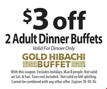 $3 off 2 Adult Dinner Buffets Valid For Dinner Only. With this coupon. Excludes holidays. Max 8 people. Not validon Sat. & Sun. Taxes not included.Not valid on bill splitting.Cannot be combined with any other offer. Expires 10-30-16.