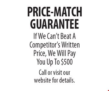 PRICE-MATCH GUARANTEE. If We Can't Beat A Competitor's Written Price, We Will Pay You Up To $500. Call or visit our website for details..