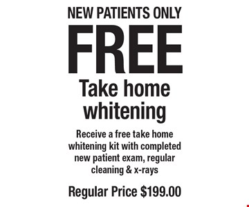 Free Take home whitening. Receive a free take home whitening kit with completed. New patient exam, regular cleaning & x-rays. Regular price $199. New patients only. Offers not to be used in conjunction with any other offers or reduced fee plans