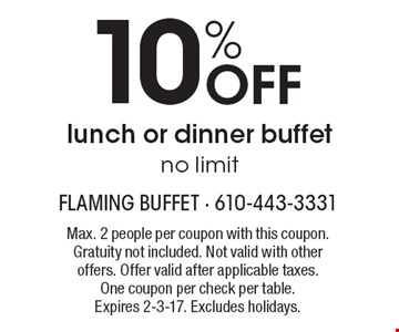 10% Off lunch or dinner buffet. No limit. Max. 2 people per coupon with this coupon. Gratuity not included. Not valid with other offers. Offer valid after applicable taxes. One coupon per check per table. Expires 2-3-17. Excludes holidays.