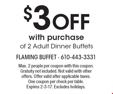$3 Off with purchase of 2 Adult Dinner Buffets. Max. 2 people per coupon with this coupon. Gratuity not included. Not valid with other offers. Offer valid after applicable taxes. One coupon per check per table. Expires 2-3-17. Excludes holidays.