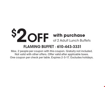 $2 Off with purchase of 2 Adult Lunch Buffets. Max. 2 people per coupon with this coupon. Gratuity not included. Not valid with other offers. Offer valid after applicable taxes. One coupon per check per table. Expires 2-3-17. Excludes holidays.