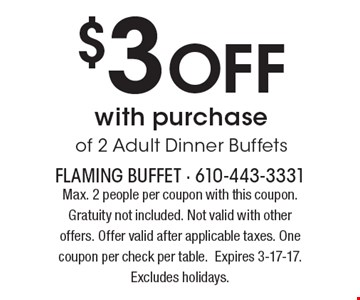 $3 Off with purchase of 2 Adult Dinner Buffets. Max. 2 people per coupon with this coupon. Gratuity not included. Not valid with other offers. Offer valid after applicable taxes. One coupon per check per table.Expires 3-17-17. Excludes holidays.