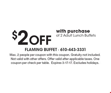 $2 Off with purchase of 2 Adult Lunch Buffets. Max. 2 people per coupon with this coupon. Gratuity not included. Not valid with other offers. Offer valid after applicable taxes. One coupon per check per table.Expires 3-17-17. Excludes holidays.