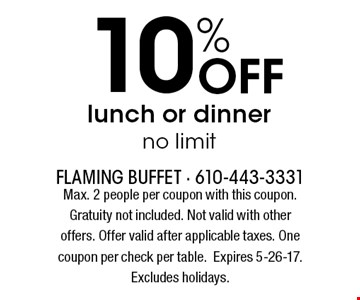 10% Off lunch or dinner no limit. Max. 2 people per coupon with this coupon. Gratuity not included. Not valid with other offers. Offer valid after applicable taxes. One coupon per check per table. Expires 5-26-17. Excludes holidays.