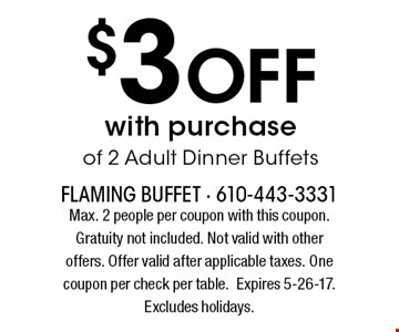 $3 Off with purchase of 2 Adult Dinner Buffets. Max. 2 people per coupon with this coupon. Gratuity not included. Not valid with other offers. Offer valid after applicable taxes. One coupon per check per table. Expires 5-26-17. Excludes holidays.