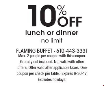 10% Off lunch or dinner, no limit. Max. 2 people per coupon with this coupon. Gratuity not included. Not valid with other offers. Offer valid after applicable taxes. One coupon per check per table. Expires 6-30-17. Excludes holidays.
