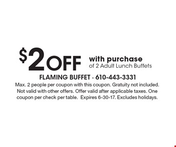 $2 Off with purchase of 2 Adult Lunch Buffets. Max. 2 people per coupon with this coupon. Gratuity not included. Not valid with other offers. Offer valid after applicable taxes. One coupon per check per table.Expires 6-30-17. Excludes holidays.