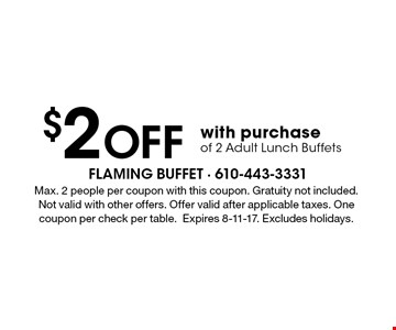 $2 Off with purchase of 2 Adult Lunch Buffets. Max. 2 people per coupon with this coupon. Gratuity not included. Not valid with other offers. Offer valid after applicable taxes. One coupon per check per table.Expires 8-11-17. Excludes holidays.