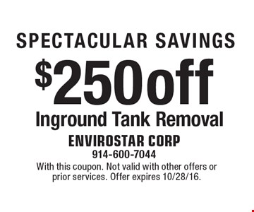 SPECTACULAR SAVINGS $250 off Inground Tank Removal. With this coupon. Not valid with other offers or prior services. Offer expires 10/28/16.