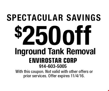 SPECTACULAR SAVINGS $250 off Inground Tank Removal. With this coupon. Not valid with other offers or prior services. Offer expires 11/4/16.