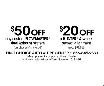 $50 OFF any custom FLOWMASTER dual exhaust system (purchased & installed) OR $20 OFF a HUNTER 4-wheel perfect alignment (reg. $99.95). . Must present coupon at time of sale. Not valid with other offers. Expires 12-31-16.