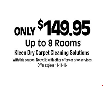 ONLY $149.95 Up to 8 Rooms. With this coupon. Not valid with other offers or prior services. Offer expires 11-11-16.