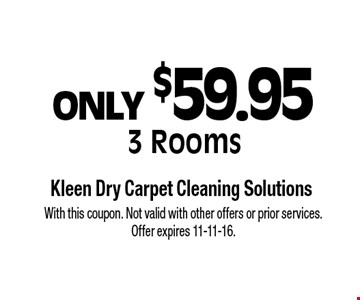 ONLY $59.95 3 Rooms. With this coupon. Not valid with other offers or prior services. Offer expires 11-11-16.