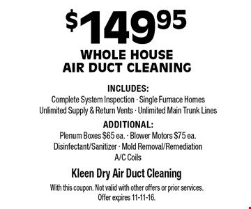 $149.95 Whole House Air Duct Cleaning INCLUDES: Complete System Inspection, Single Furnace Homes, Unlimited Supply & Return Vents, Unlimited Main Trunk Lines. ADDITIONAL: Plenum Boxes $65 ea., Blower Motors $75 ea., Disinfectant/Sanitizer, Mold Removal/Remediation, A/C Coils. With this coupon. Not valid with other offers or prior services. Offer expires 11-11-16.