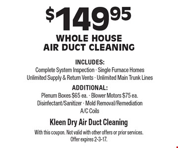 $149.95 Whole House Air Duct Cleaning INCLUDES: Complete System Inspection - Single Furnace Homes Unlimited Supply & Return Vents - Unlimited Main Trunk Lines ADDITIONAL:Plenum Boxes $65 ea. - Blower Motors $75 ea.Disinfectant/Sanitizer - Mold Removal/RemediationA/C Coils. With this coupon. Not valid with other offers or prior services. Offer expires 2-3-17.