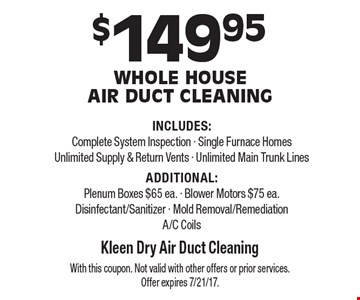 $149.95 Whole House Air Duct Cleaning INCLUDES: Complete System Inspection - Single Furnace Homes - Unlimited Supply & Return Vents - Unlimited Main Trunk Lines. ADDITIONAL: Plenum Boxes $65 ea. - Blower Motors $75 ea. - Disinfectant/Sanitizer - Mold Removal/Remediation - A/C Coils. With this coupon. Not valid with other offers or prior services. Offer expires 7/21/17.