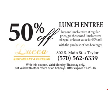 50% off lunch entree with the purchase of two beverages. Buy one lunch entree at regular price, get the second lunch entree of equal or lesser value for 50% off. With this coupon. Valid Monday-Thursday only. Not valid with other offers or on holidays. Offer expires 11-25-16.