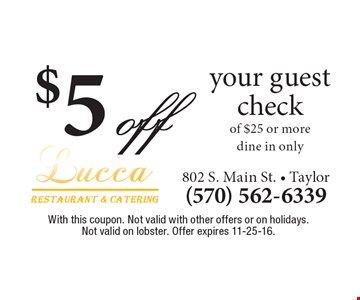 $5 off your guest check of $25 or more, dine in only. With this coupon. Not valid with other offers or on holidays. Not valid on lobster. Offer expires 11-25-16.