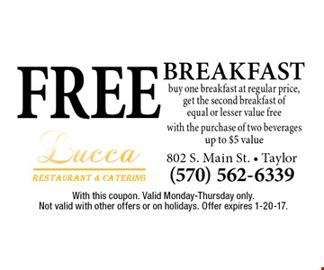 FREE BREAKFAST buy one breakfast at regular price, get the second breakfast ofequal or lesser value freewith the purchase of two beveragesup to $5 value. With this coupon. Valid Monday-Thursday only.Not valid with other offers or on holidays. Offer expires 1-20-17.