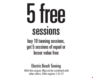 5 free sessions. Buy 10 tanning sessions, get 5 sessions of equal or lesser value free. With this coupon. May not be combined with other offers. Offer expires 1-31-17.