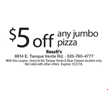 $5 off any jumbo pizza. With this coupon. Good at the Tanque Verde & Bear Canyon location only. Not valid with other offers. Expires 12/2/16.