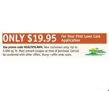 Only $19.95 For Your First Lawn Care Application. Use promo code HEALTHYLAWN. New customers only. Up to 5,000 sq. ft. Must present coupon at time of purchase. Cannot be combined with other offers. Hurry offer ends soon.