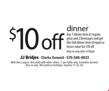 $10 off dinner. Buy 1 dinner item at regular price and 2 beverages and get the 2nd dinner item of equal or lesser value for $10 off. Dine in only after 4:30pm. With this coupon. Not valid with other offers. 1 per table only. Excludes alcohol. Dine in only. Not valid on holidays. Expires 11-25-16.