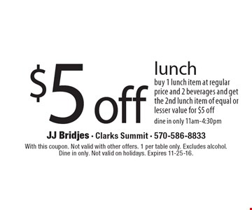 $5 off lunch. Buy 1 lunch item at regular price and 2 beverages and get the 2nd lunch item of equal or lesser value for $5 off. Dine in only 11am-4:30pm. With this coupon. Not valid with other offers. 1 per table only. Excludes alcohol.Dine in only. Not valid on holidays. Expires 11-25-16.