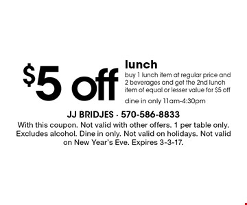 $5 off lunch, buy 1 lunch item at regular price and 2 beverages and get the 2nd lunch item of equal or lesser value for $5 off, dine in only 11am-4:30pm. With this coupon. Not valid with other offers. 1 per table only. Excludes alcohol. Dine in only. Not valid on holidays. Not valid on New Year's Eve. Expires 3-3-17.
