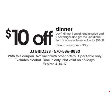 $10 off dinner. Buy 1 dinner item at regular price and 2 beverages and get the 2nd dinner item of equal or lesser value for $10 off dine in only after 4:30pm. With this coupon. Not valid with other offers. 1 per table only. Excludes alcohol. Dine in only. Not valid on holidays. Expires 4-14-17.