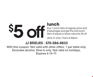 $5 off lunch. Buy 1 lunch item at regular price and 2 beverages and get the 2nd lunch item of equal or lesser value for $5 off dine in only 11am-4:30pm. With this coupon. Not valid with other offers. 1 per table only. Excludes alcohol. Dine in only. Not valid on holidays. Expires 4-14-17.