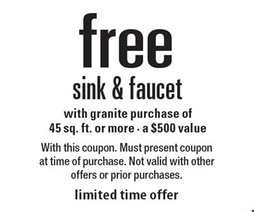 Free sink & faucet with granite purchase of 45 sq. ft. or more, a $500 value. With this coupon. Must present coupon at time of purchase. Not valid with other offers or prior purchases. Limited time offer.