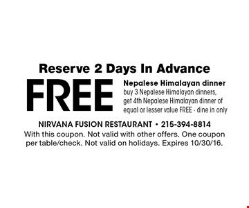 Free Nepalese Himalayan dinner. Buy 3 Nepalese Himalayan dinners, get 4th Nepalese Himalayan dinner of equal or lesser value FREE. Dine in only. Reserve 2 Days In Advance. With this coupon. Not valid with other offers. One coupon per table/check. Not valid on holidays. Expires 10/30/16.