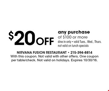$20 Off any purchaseof $100 or more. Dine in only. Valid Tues., Wed., Thurs. Not valid on lunch specials. With this coupon. Not valid with other offers. One coupon per table/check. Not valid on holidays. Expires 10/30/16.