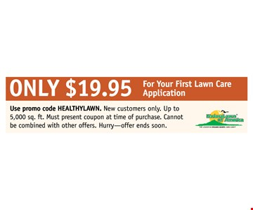 Only $19.95 for your first lawn care application! Use promo code Healthylawn. New customers only. Up to 5,000 sq. ft. Must present coupon at time of purchase. Cannot be combined with other offers. Hurry, offer ends soon!