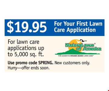 $19.95 for your first lawn care application!. For lawn care applications up to 5,000 sq. ft. Use promo code SPRING. New customers only. Hurry, offer ends soon!