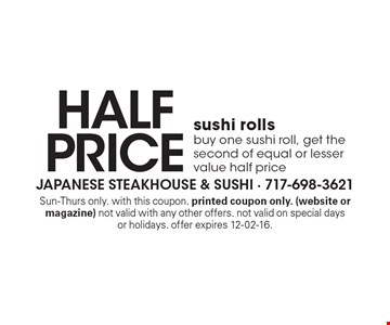 half price sushi rolls buy one sushi roll, get the second of equal or lesser value half price. Sun-Thurs only. with this coupon. printed coupon only. (website or magazine) not valid with any other offers. not valid on special daysor holidays. offer expires 12-02-16.