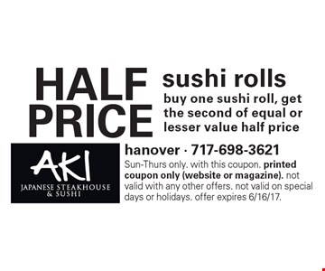 HALF PRICE sushi rolls. Buy one sushi roll, get the second of equal or lesser value half price. Sun-Thurs only. With this coupon. Printed coupon only (website or magazine). Not valid with any other offers. Not valid on special days or holidays. Offer expires 6/16/17.