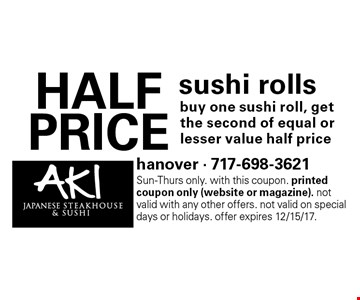 HALF PRICE sushi rolls buy one sushi roll, get the second of equal or lesser value half price. Sun-Thurs only. With this coupon. Printed coupon only (website or magazine). Not valid with any other offers. Not valid on special days or holidays. Offer expires 12/15/17.