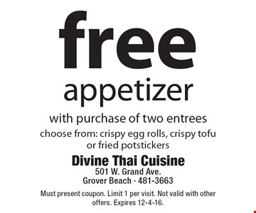 Free appetizer with purchase of two entrees choose from: crispy egg rolls, crispy tofu or fried potstickers. Must present coupon. Limit 1 per visit. Not valid with other offers. Expires 12-4-16.