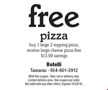 free pizza, buy 1 large 2-topping pizza, receive large cheese pizza free, $13.99 savings. With this coupon. Take-out or delivery only. Limited delivery area. One coupon per order. Not valid with any other offers. Expires 10/28/16.