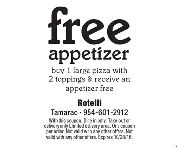 free appetizer, buy 1 large pizza with2 toppings & receive an appetizer free. With this coupon. Dine in only. Take-out or delivery only Limited delivery area. One coupon per order. Not valid with any other offers. Not valid with any other offers. Expires 10/28/16.